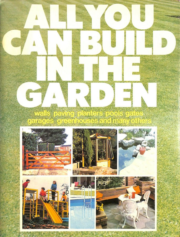 Image for All You Can Build in the Garden: Walls, paving, planters, pools, gates, garages, greenhouses and many more (Golden Hands)