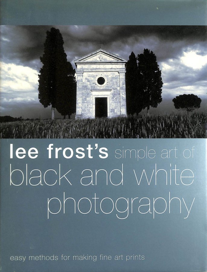 Image for Lee Frost's Simple Art of Black and White Photography: Easy Methods for Making Fine Art Prints