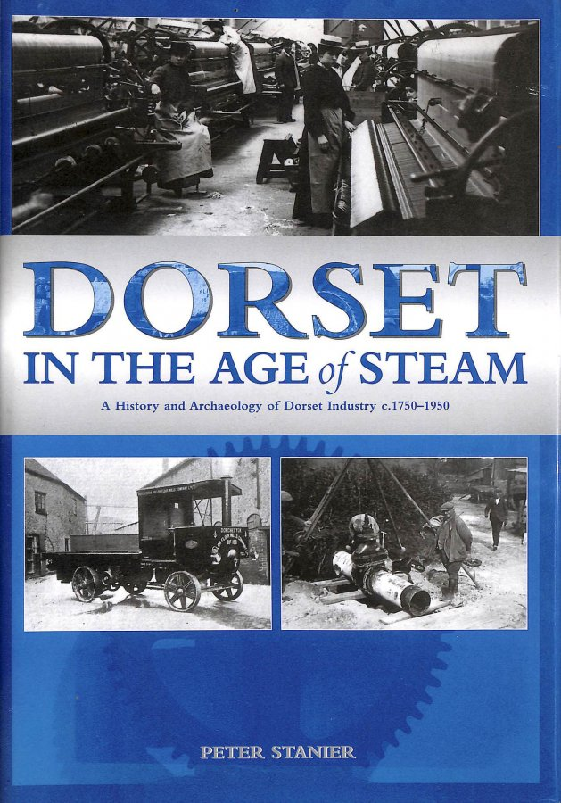 Image for Dorset in the Age of Steam: A History and Archaeology of Dorset Industry, C1750-1959
