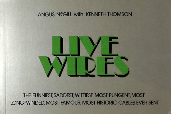Image for Live Wires: The Funniest, Saddest, Wittiest, Most Pungent, Most Long-Winded, Most Famous, Most Historic Cables Ever Sent