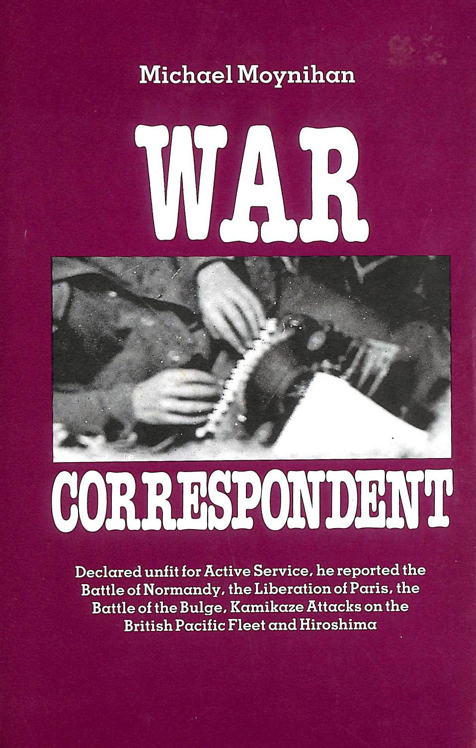 Image for War Correspondent: Decreed Unfit for Service, the Author Saw the Normandy Landings, Arnhem, the Battle of the Bulge and Kamikaze Attacks