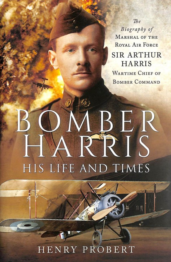Image for Bomber Harris: His Life And Times: The Biography Of Marshal Of The Royal Air Force Sir Arthur Harris, Wartime Chief Of Bomber Command
