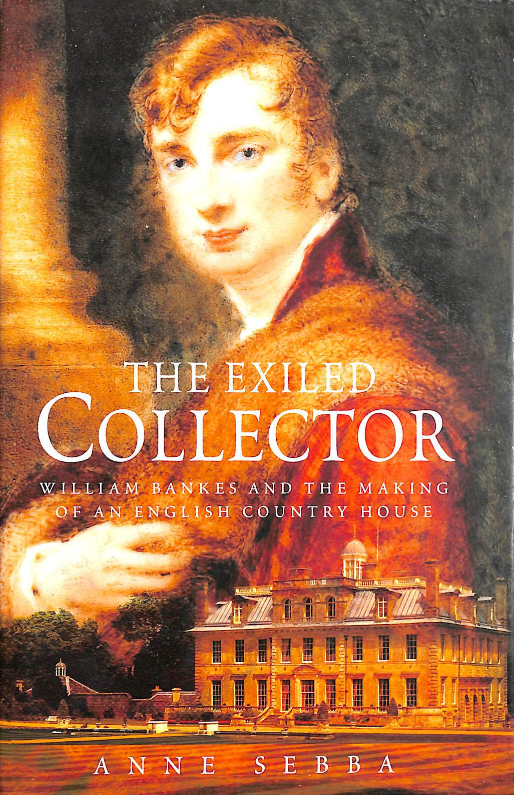 Image for The Exiled Collector: William Bankes and the Making of an English Country House